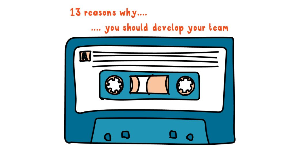 13 reasons why…. you should develop your team